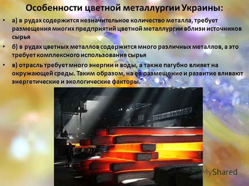 Особенности цветной металлургии Украины: а) в рудах содержится незначительное количество металла, требует размещения многих предприятий цветной металлургии вблизи источников сырья б) в рудах цветных металлов содержится много различных металлов, а это