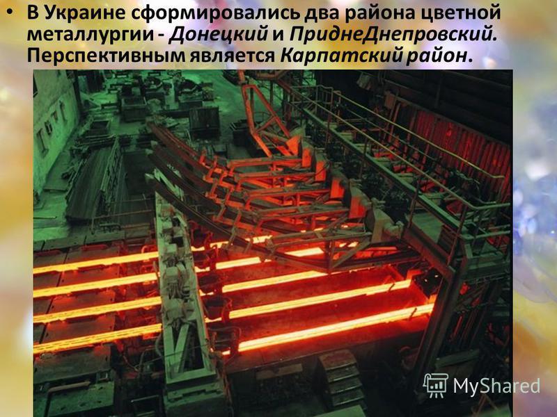 В Украине сформировались два района цветной металлургии - Донецкий и Придне Днепровский. Перспективным является Карпатский район.