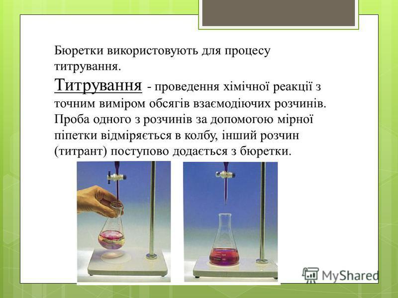 Бюретки використовують для процессу титрування. Титрування - проведения хімічної реакції з точным виміром обсягів взаємодіючих розчинів. Проба одного з розчинів за допомогою мірної піпетки відміряється в колбу, інший розчин (титрант) поступово додаєт