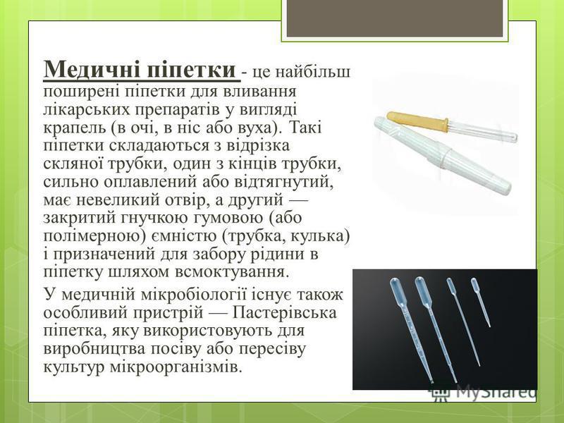 Медичні піпетки - це найбільш поширені піпетки для вливания лікарських препаратів у вигляді крапель (в очі, в ніс обо вуза). Такі піпетки складаються з відрізка скляної трубки, один з кінців трубки, сильно оплавлений обо відтягнутий, має невеликий от