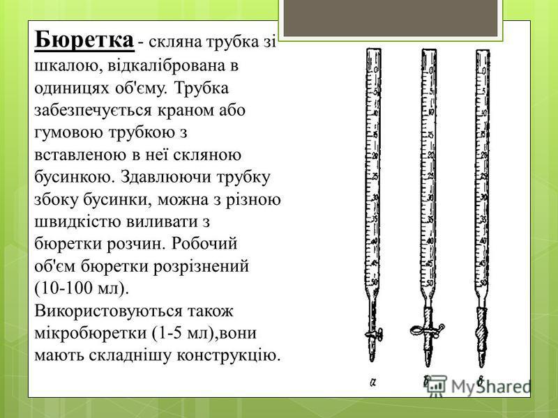 Бюретка - склянка трубка зі шкалою, відкалібрована в одиницях об'єму. Трубка забезпечується краном обо гумовою трубкою з вставленою в неї склоняю бусинкою. Здавлюючи трубку сбоку бусинки, можна з різною швидкістю виливати з бюретки розчин. Робочий об
