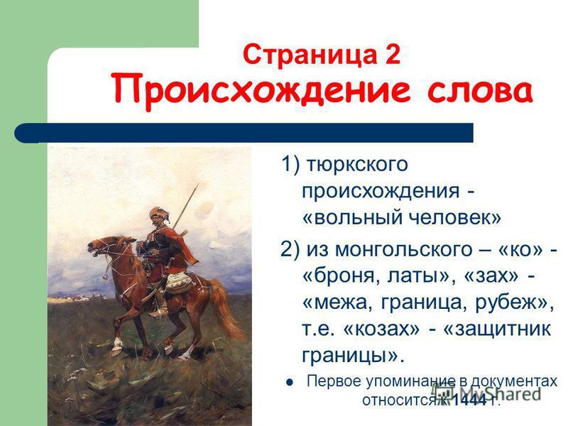 Страница 2 Происхождение слова 1) тюркского происхождения - «вольный человек» 2) из монгольского – «ко» - «броня, латы», «зах» - «межа, граница, рубеж», т.е. «козах» - «защитник границы». Первое упоминание в документах относится к 1444 г.