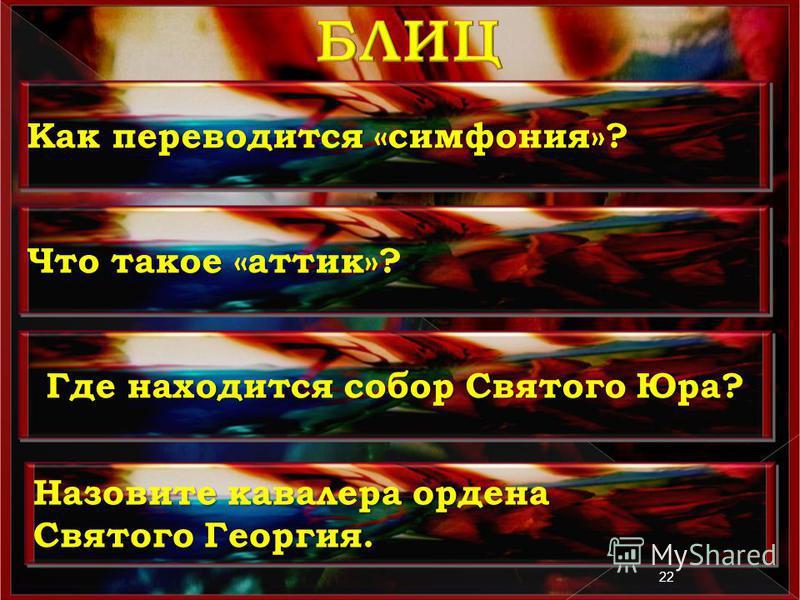 22 Как переводится «симфония»? Что такое «аттик»? Где находится собор Святого Юра? Назовите кавалера ордена Святого Георгия. Назовите кавалера ордена Святого Георгия.
