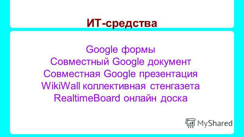 ИТ-средства Google формы Совместный Google документ Совместная Google презентация WikiWall коллективная стенгазета RealtimeBoard онлайн доска