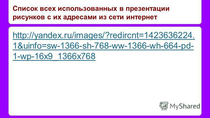 Список всех использованных в презентации рисунков с их адресами из сети интернет http://yandex.ru/images/?redircnt=1423636224. 1&uinfo=sw-1366-sh-768-ww-1366-wh-664-pd- 1-wp-16x9_1366x768