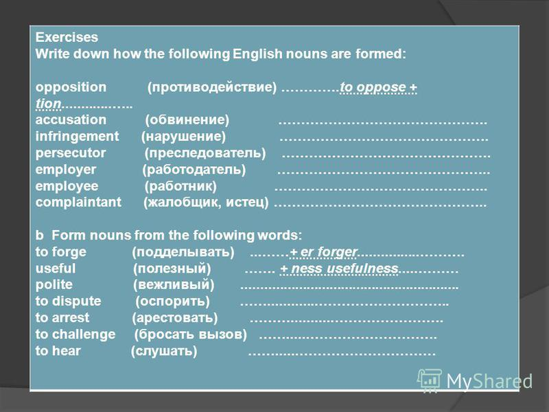 Exercises Write down how the following English nouns are formed: opposition (противодействие) ………….to oppose + tion.............….. accusation (обвинение) ………………………………………. infringement (нарушение) ………………………………………. persecutor (преследователь) ……………………