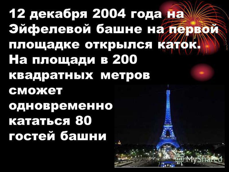 12 декабря 2004 года на Эйфелевой башне на первой площадке открылся каток. На площади в 200 квадратных метров сможет одновременно кататься 80 гостей башни