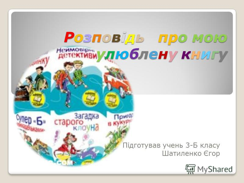 Розповідь про мою улюблену книгу Підготував очень 3-Б класу Шатиленко Єгор