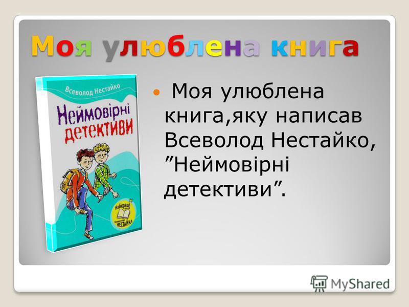 Моя улюблена книга Моя улюблена книга,яку написав Всеволод Нестайко,Неймовірні детективы.