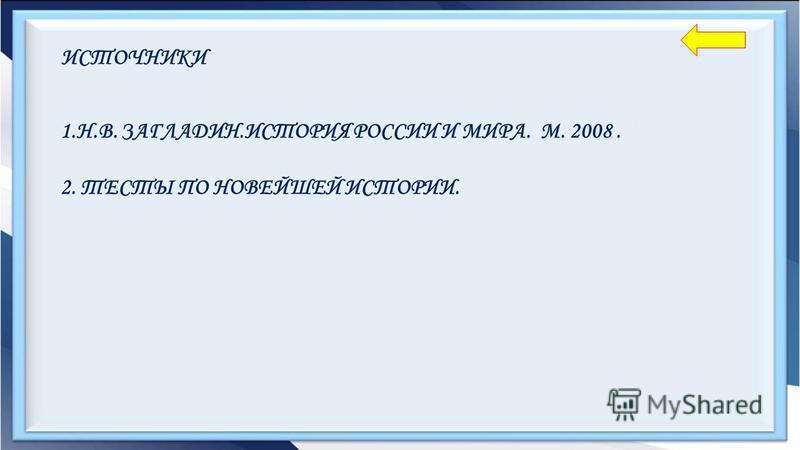 ИСТОЧНИКИ 1.Н.В. ЗАГЛАДИН.ИСТОРИЯ РОССИИ И МИРА. М. 2008. 2. ТЕСТЫ ПО НОВЕЙШЕЙ ИСТОРИИ.