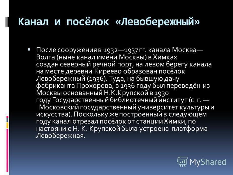 Канал и посёлок «Левобережный» После сооружения в 19321937 гг. канала Москва Волга (ныне канал имени Москвы) в Химках создан северный речной порт, на левом берегу канала на месте деревни Киреево образован посёлок Левобережный (1936). Туда, на бывшую
