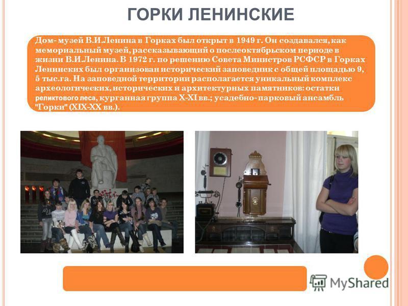 ГОРКИ ЛЕНИНСКИЕ Дом- музей В.И.Ленина в Горках был открыт в 1949 г. Он создавался, как мемориальный музей, рассказывающий о послеоктябрьском периоде в жизни В.И.Ленина. В 1972 г. по решению Совета Министров РСФСР в Горках Ленинских был организован ис