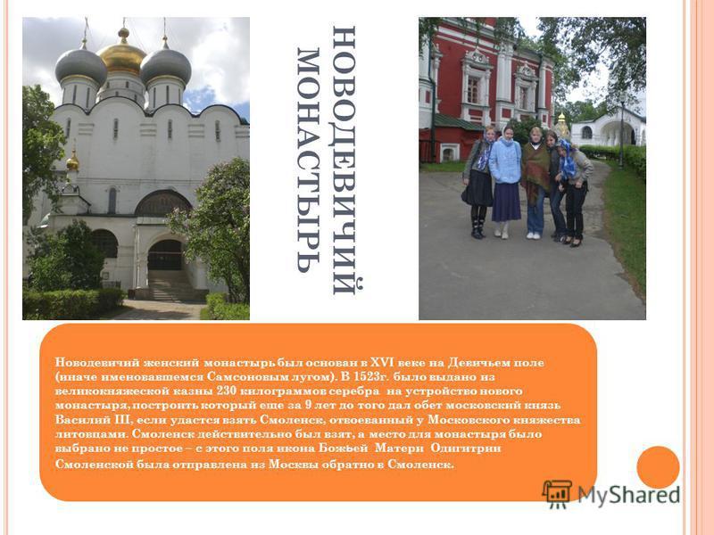 НОВОДЕВИЧИЙ МОНАСТЫРЬ Новодевичий женский монастырь был основан в XVI веке на Девичьем поле (иначе именовавшемся Самсоновым лугом). В 1523 г. было выдано из великокняжеской казны 230 килограммов серебра на устройство нового монастыря, построить котор