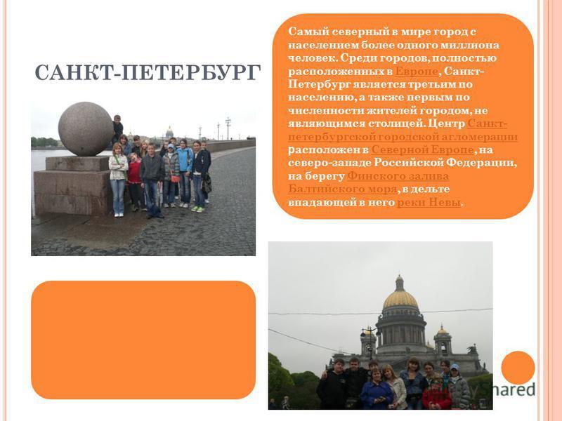 САНКТ-ПЕТЕРБУРГ Самый северный в мире город с населением более одного миллиона человек. Среди городов, полностью расположенных в Европе, Санкт- Петербург является третьим по населению, а также первым по численности жителей городом, не являющимся стол