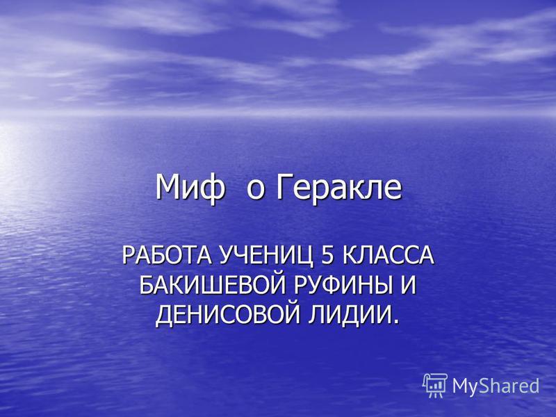 Миф о Геракле РАБОТА УЧЕНИЦ 5 КЛАССА БАКИШЕВОЙ РУФИНЫ И ДЕНИСОВОЙ ЛИДИИ.