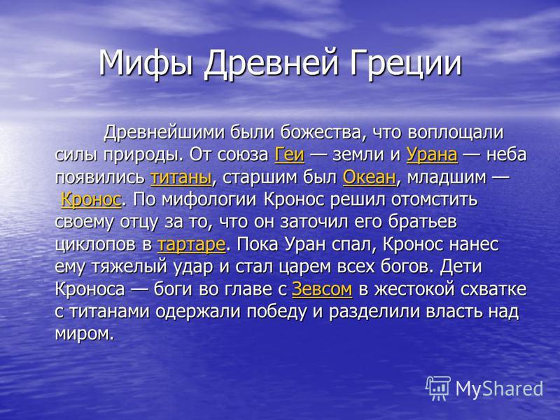 Мифы Древней Греции Древнейшими были божества, что воплощали силы природы. От союза Геи земли и Урана неба появились титаны, старшим был Океан, младшим Кронос. По мифологии Кронос решил отомстить своему отцу за то, что он заточил его братьев циклопов