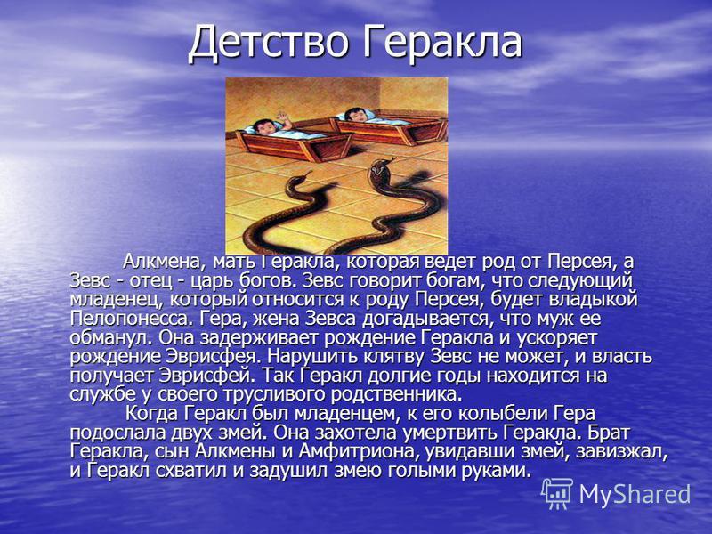 Детство Геракла Алкмена, мать Геракла, которая ведет род от Персея, а Зевс - отец - царь богов. Зевс говорит богам, что следующий младенец, который относится к роду Персея, будет владыкой Пелопонесса. Гера, жена Зевса догадывается, что муж ее обманул