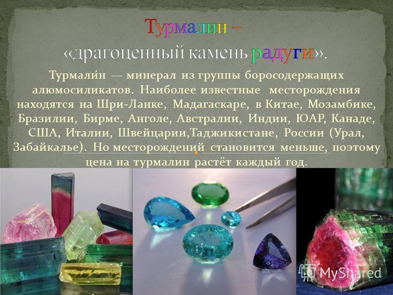 Турмали́н минерал из группы борсодержащих алюмосиликатов. Наиболее известные месторождения находятся на Шри-Ланке, Мадагаскаре, в Китае, Мозамбике, Бразилии, Бирме, Анголе, Австралии, Индии, ЮАР, Канаде, США, Италии, Швейцарии,Таджикистане, России (У