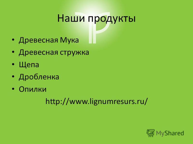 Наши продукты Древесная Мука Древесная стружка Щепа Дробленка Опилки http://www.lignumresurs.ru/