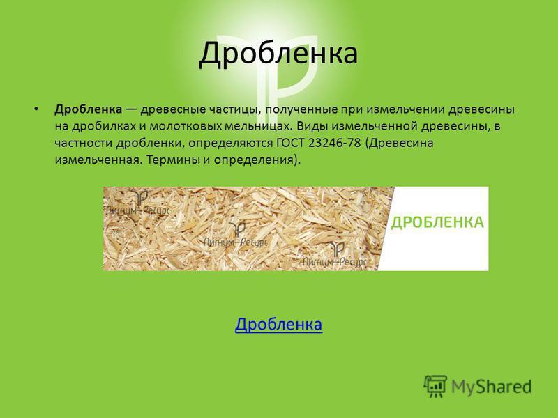 Дробленка Дробленка древесные частицы, полученные при измельчении древесины на дробилках и молотковых мельницах. Виды измельченной древесины, в частности дробленки, определяются ГОСТ 23246-78 (Древесина измельченная. Термины и определения). Дробленка