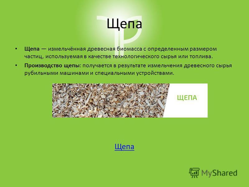Щепа Щепа измельчённая древесная биомасса с определенным размером частиц, используемая в качестве технологического сырья или топлива. Производство щепы: получается в результате измельчения древесного сырья рубильными машинами и специальными устройств