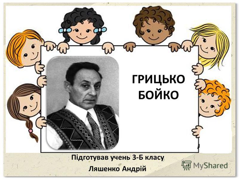 ГРИЦЬКО БОЙКО Підготував очень 3-Б класу Ляшенко Андрій