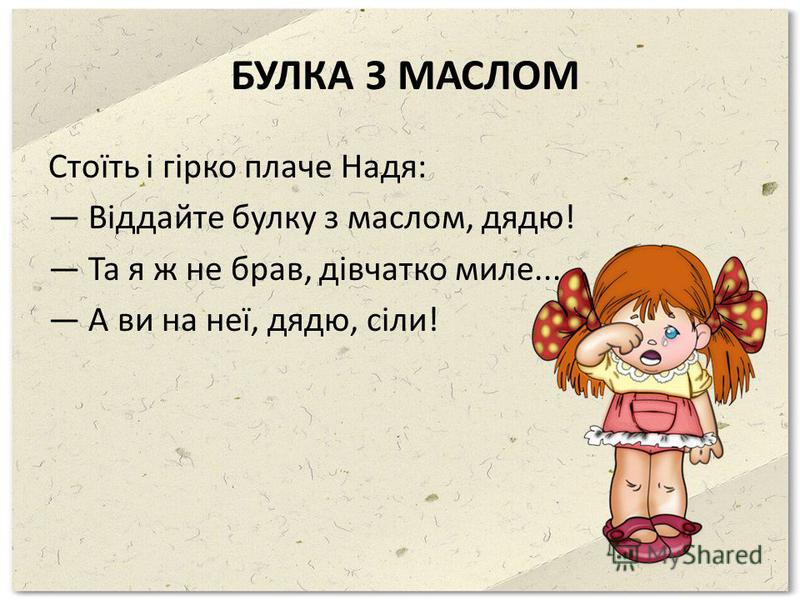 БУЛКА З МАСЛОМ Стоїть і гірко плаче Надя: Віддайте булку з маслом, дядю! Та я ж не брав, дівчатко миле... А вы на неї, дядю, сіли!