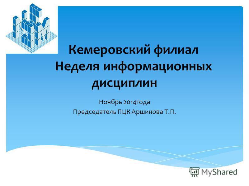 Кемеровский филиал Неделя информационных дисциплин Ноябрь 2014 года Председатель ПЦК Аршинова Т.П.