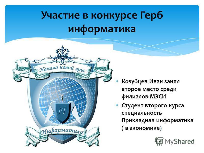 Участие в конкурсе Герб информатика Козубцев Иван занял второе место среди филиалов МЭСИ Студент второго курса специальность Прикладная информатика ( в экономике )