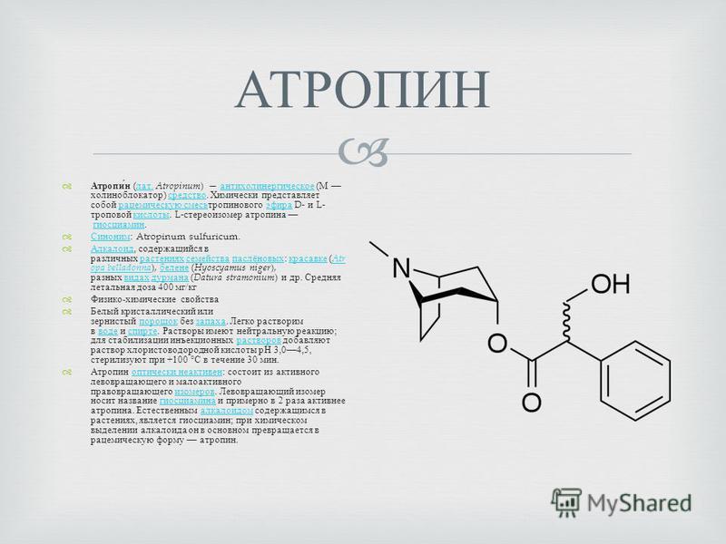 АТРОПИН Атропин ( лат. Atropinum ) антихолинергическое ( М холиноблокатор ) средство. Химически представляет собой рацемическую смесьтропинового эфира D- и L- троповой кислоты. L- стереоизомер атропина гиосциамин. лат. антихолинергическое средство ра