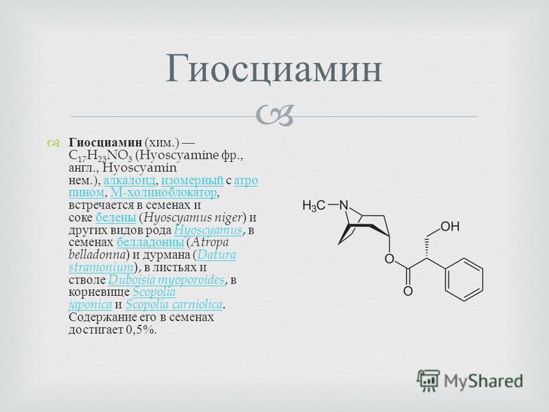 Гиосциамин Гиосциамин ( хим.) C 17 H 23 NO 3 (Hyoscyamine фр., англ., Hyoscyamin нем.), алкалоид, изомерный с атро пином, M- холиноблокатор, встречается в семенах и соке белены ( Hyoscyamus niger ) и других видов рода Hyoscyamus, в семенах белладонны