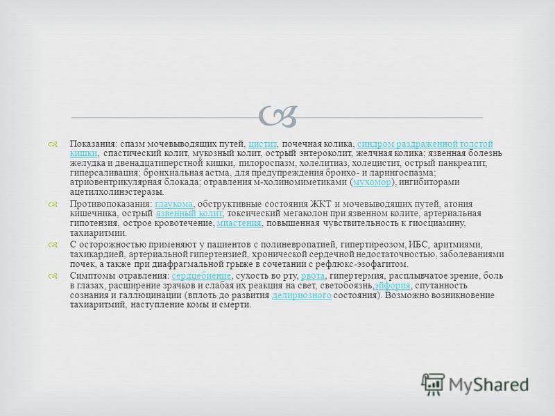 Показания : спазм мочевыводящих путей, цистит, почечная колика, синдром раздраженной толстой кишки, спастический колит, мукозный колит, острый энтероколит, желчная колика ; язвенная болезнь желудка и двенадцатиперстной кишки, пилороспазм, холелитиаз,