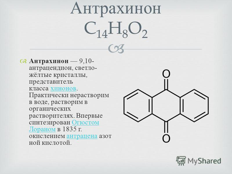 Антрахинон C 14 H 8 O 2 Антрахинон 9,10- антрацендион, светло - жёлтые кристаллы, представитель класса хинонов. Практически нерастворим в воде, растворим в органических растворителях. Впервые синтезирован Огюстом Лораном в 1835 г. окислением антрацен