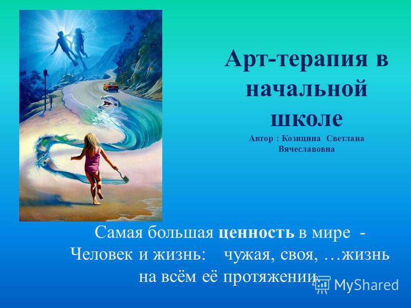 Арт-терапия в начальной школе Автор : Козицина Светлана Вячеславовна Самая большая ценность в мире - Человек и жизнь: чужая, своя, …жизнь на всём её протяжении.