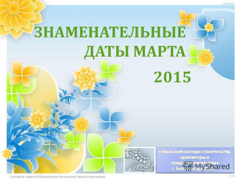 ЗНАМЕНАТЕЛЬНЫЕ ДАТЫ МАРТА 2015 Составила педагог - библиотекарь Кожемякина Ирина Анатольевна