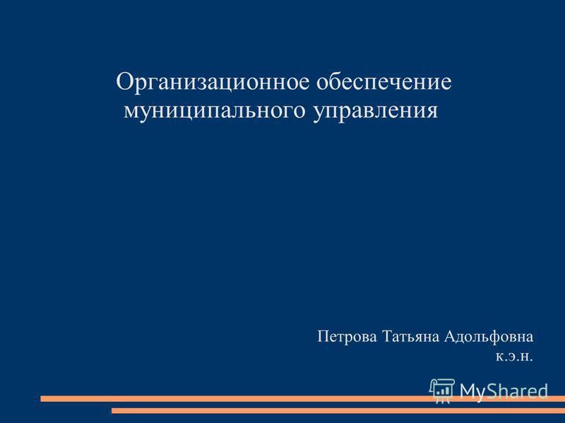 Организационное обеспечение муниципального управления Петрова Татьяна Адольфовна к.э.н.