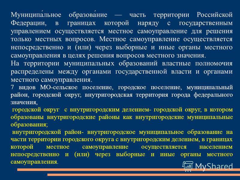 Муниципа́льное образова́ние часть территории Российской Федерации, в границах которой наряду с государственным управлением осуществляется местное самоуправление для решения только местных вопросов. Местное самоуправление осуществляется непосредственн