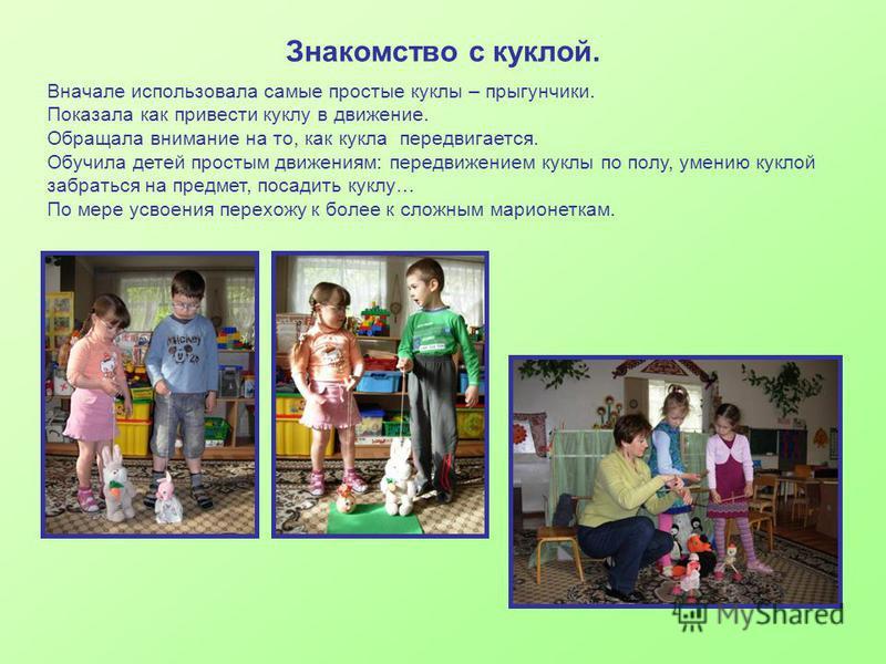 Знакомство с куклой. Вначале использовала самые простые куклы – прыгунчики. Показала как привести куклу в движение. Обращала внимание на то, как кукла передвигается. Обучила детей простым движениям: передвижением куклы по полу, умению куклой забратьс