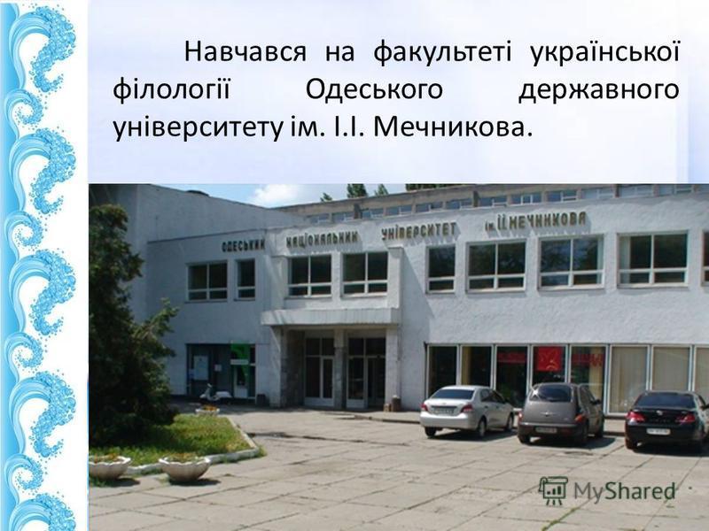 Навчався на факультеті української філології Одеського державного університету ім. І.І. Мечникова.