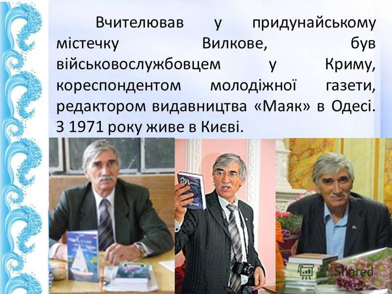 Вчителював у придунайському містечку Вилкове, був військовослужбовцем у Криму, корреспондентом молодіжної газеты, редактором видавництва «Маяк» в Одесі. З 1971 року живет в Києві.