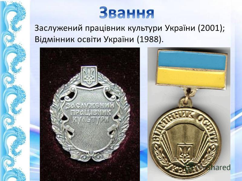 Заслужений працівник культури України (2001); Відмінник освіти України (1988).