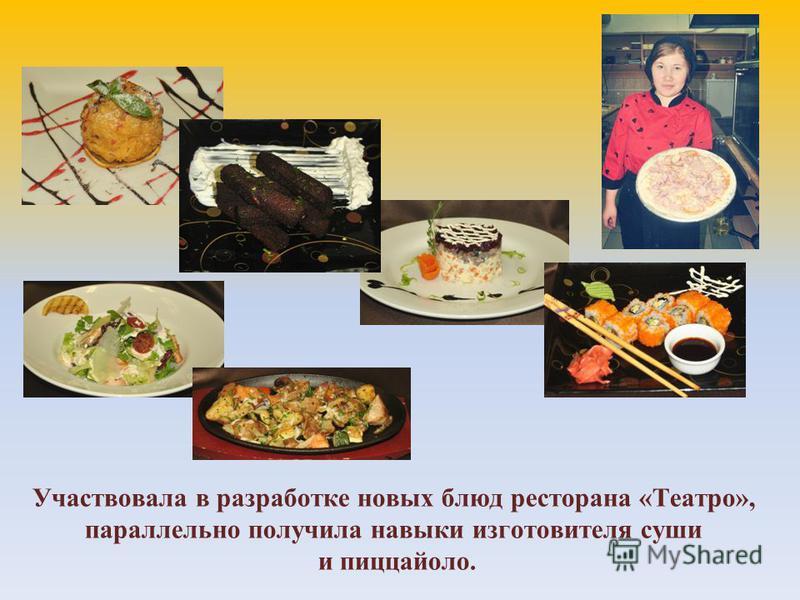 Участвовала в разработке новых блюд ресторана «Театро», параллельно получила навыки изготовителя суши и пиццайоло.