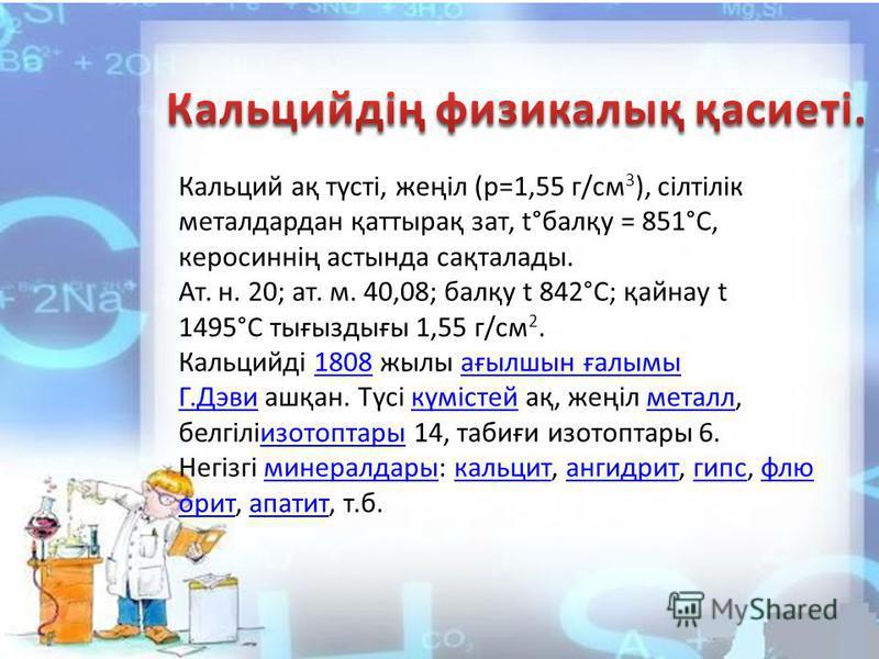Кальций ақ түсті, жеңіл (р=1,55 г/см 3 ), сілтілік металдардан қаттырақ зат, t°балқу = 851°С, керосиннің астында сақталлоды. Ат. н. 20; ат. м. 40,08; балқу t 842°С; қайнау t 1495°С тығыздығы 1,55 г/см 2. Кальцийді 1808 жилы ағылшын ғалымы Г.Дэви ашқа