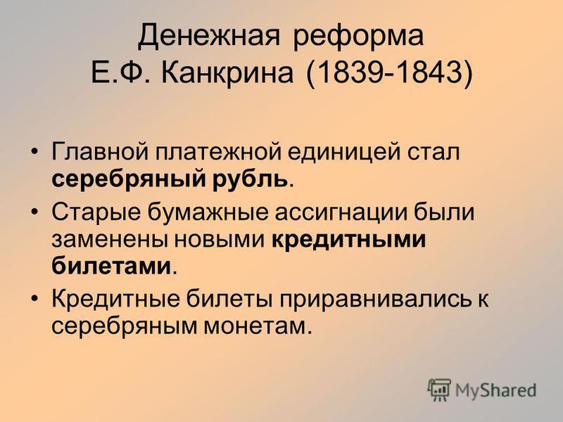 Денежная реформа Е.Ф. Канкрина (1839-1843) Главной платежной единицей стал серебряный рубль. Старые бумажные ассигнации были заменены новыми кредитными билетами. Кредитные билеты приравнивались к серебряным монетам.