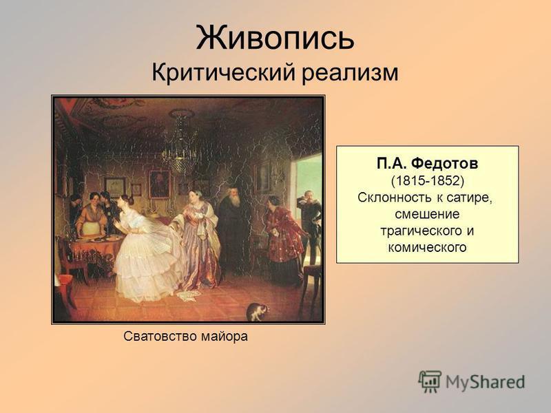 Живопись Критический реализм П.А. Федотов (1815-1852) Склонность к сатире, смешение трагического и комического Сватовство майора