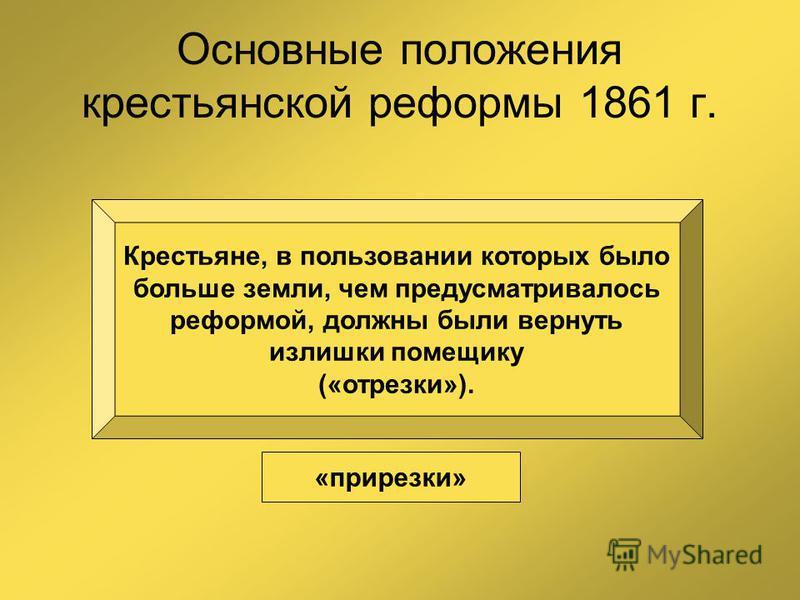 Основные положения крестьянской реформы 1861 г. Крестьяне, в пользовании которых было больше земли, чем предусматривалось реформой, должны были вернуть излишки помещику («отрезки»). «прирезки»