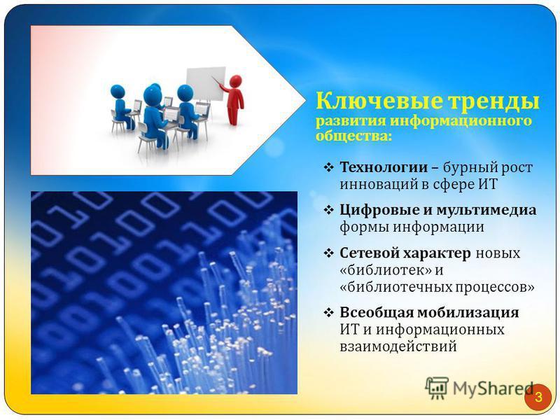 Ключевые тренды развития информационного общества: Технологии – бурный рост инноваций в сфере ИТ Цифровые и мультимедиа формы информации Сетевой характер новых « библиотек » и « библиотечных процессов » Всеобщая мобилизация ИТ и информационных взаимо
