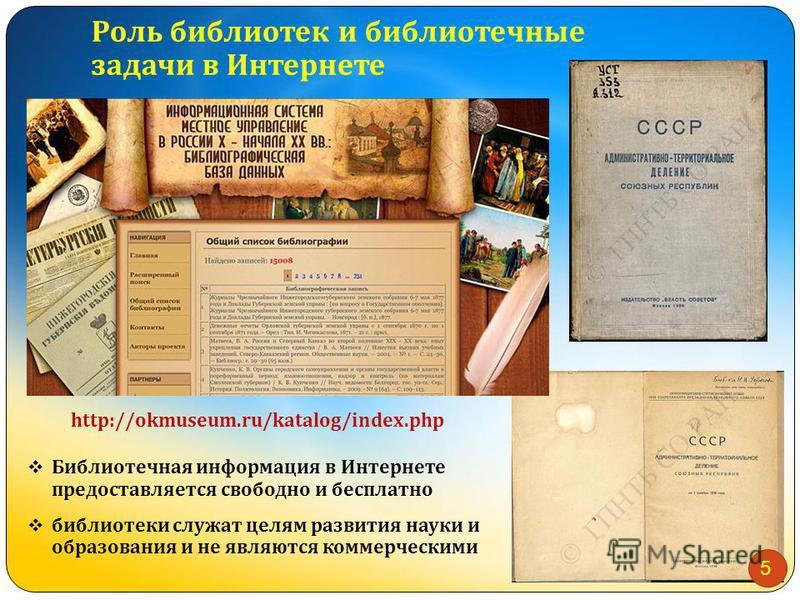 Роль библиотек и библиотечные задачи в Интернете Библиотечная информация в Интернете предоставляется свободно и бесплатно библиотеки служат целям развития науки и образования и не являются коммерческими http://okmuseum.ru/katalog/index.php 5