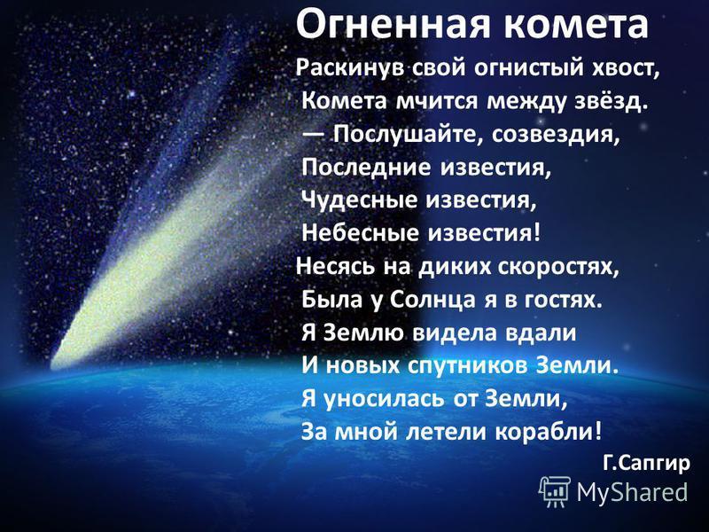 Огненная комета Раскинув свой огнистый хвост, Комета мчится между звёзд. Послушайте, созвездия, Последние известия, Чудесные известия, Небесные известия! Несясь на диких скоростях, Была у Солнца я в гостях. Я Землю видела вдали И новых спутников Земл