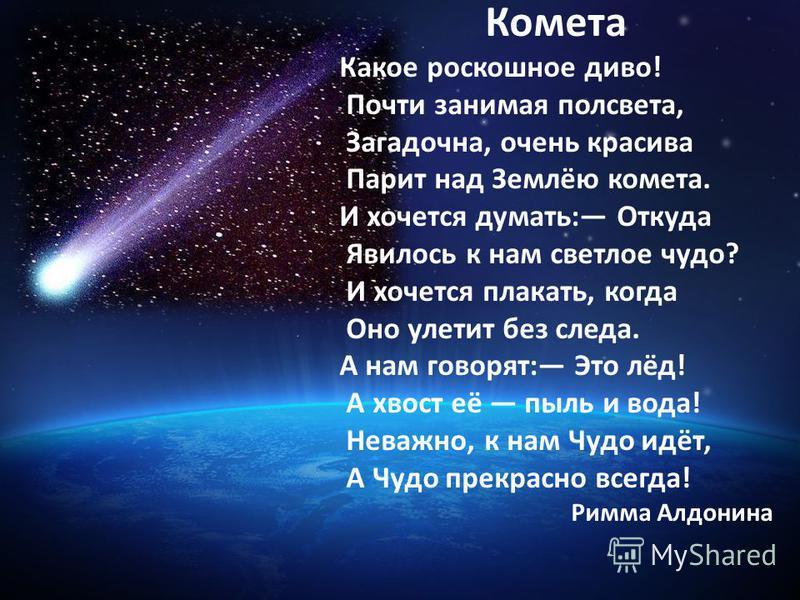 Комета Какое роскошное диво! Почти занимая полсвета, Загадочна, очень красива Парит над Землёю комета. И хочется думать: Откуда Явилось к нам светлое чудо? И хочется плакать, когда Оно улетит без следа. А нам говорят: Это лёд! А хвост её пыль и вода!